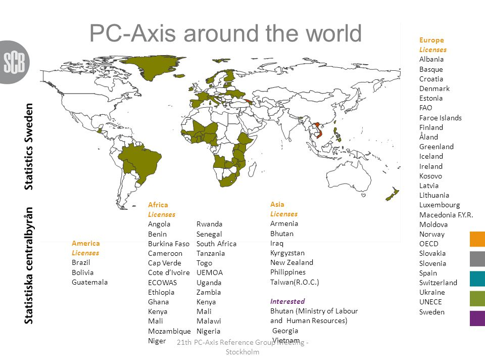PC-Axis around the world Africa Licenses AngolaRwanda BeninSenegal Burkina FasoSouth Africa Cameroon Tanzania Cap VerdeTogo Cote d'IvoireUEMOA ECOWASUganda Ethiopia Zambia GhanaKenya KenyaMali MaliMalawi MozambiqueNigeria Niger Europe Licenses Albania Basque Croatia Denmark Estonia FAO Faroe Islands Finland Åland Greenland Iceland Ireland Kosovo Latvia Lithuania Luxembourg Macedonia F.Y.R.
