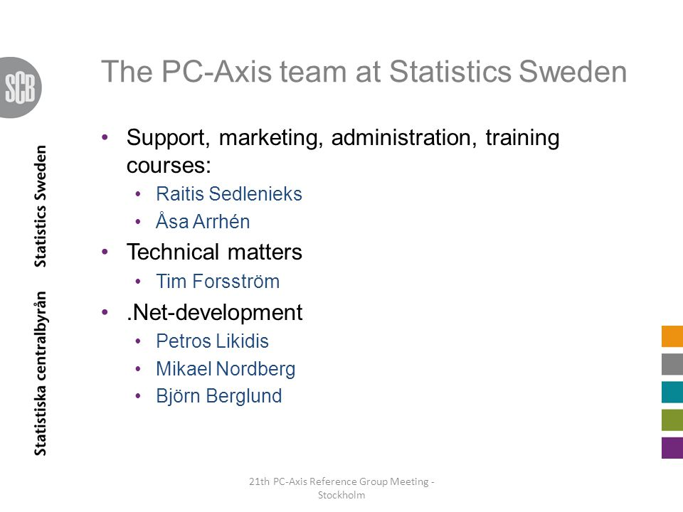 The PC-Axis team at Statistics Sweden Support, marketing, administration, training courses: Raitis Sedlenieks Åsa Arrhén Technical matters Tim Forsström.Net-development Petros Likidis Mikael Nordberg Björn Berglund 21th PC-Axis Reference Group Meeting - Stockholm