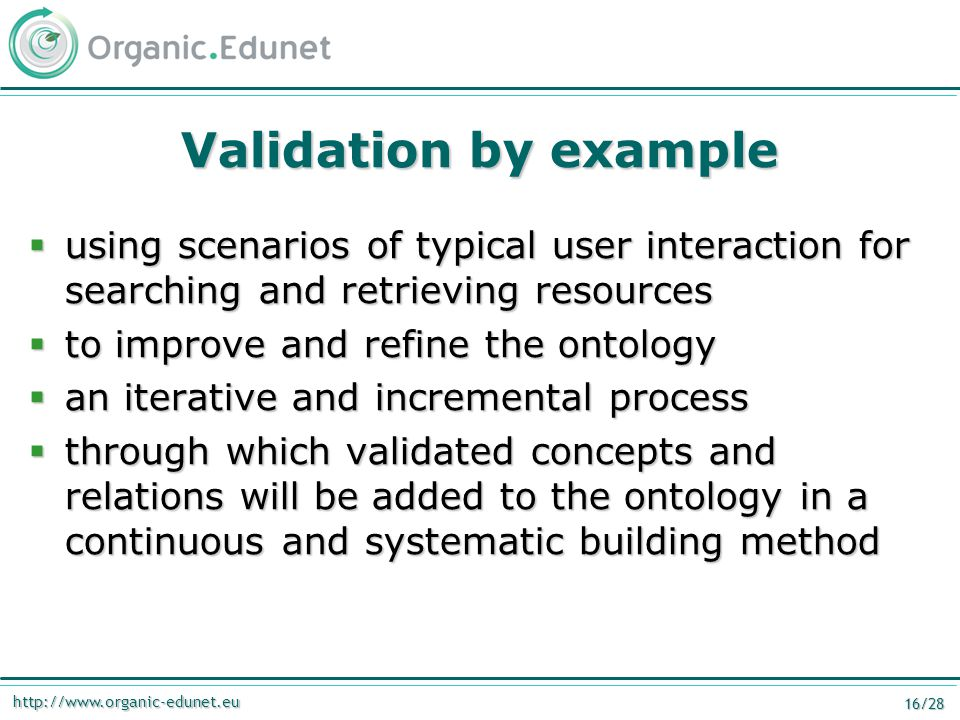 http://www.organic-edunet.eu 16/28 Validation by example  using scenarios of typical user interaction for searching and retrieving resources  to improve and refine the ontology  an iterative and incremental process  through which validated concepts and relations will be added to the ontology in a continuous and systematic building method
