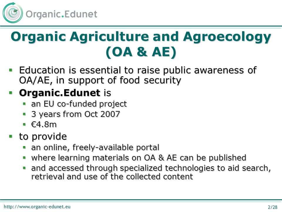 http://www.organic-edunet.eu 2/28 Organic Agriculture and Agroecology (OA & AE)  Education is essential to raise public awareness of OA/AE, in support of food security  Organic.Edunet is  an EU co-funded project  3 years from Oct 2007  €4.8m  to provide  an online, freely-available portal  where learning materials on OA & AE can be published  and accessed through specialized technologies to aid search, retrieval and use of the collected content