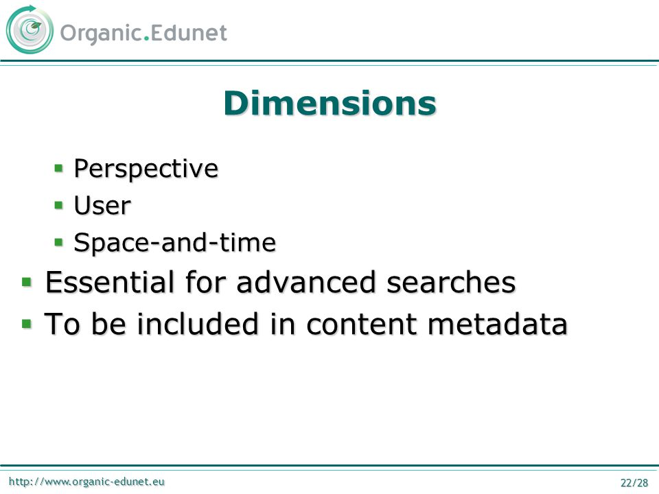 http://www.organic-edunet.eu 22/28 Dimensions  Perspective  User  Space-and-time  Essential for advanced searches  To be included in content meta