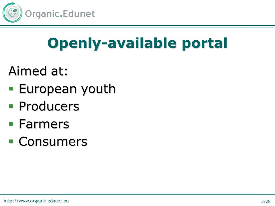 http://www.organic-edunet.eu 3/28 Openly-available portal Aimed at:  European youth  Producers  Farmers  Consumers