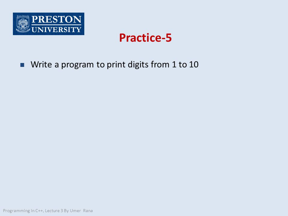 Practice-5 n Write a program to print digits from 1 to 10 Programming In C++, Lecture 3 By Umer Rana