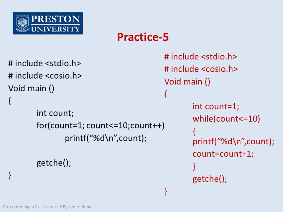 Practice-5 # include Void main () { int count; for(count=1; count<=10;count++) printf( %d\n ,count); getche(); } Programming In C++, Lecture 3 By Umer Rana # include Void main () { int count=1; while(count<=10) { printf( %d\n ,count); count=count+1; } getche(); }