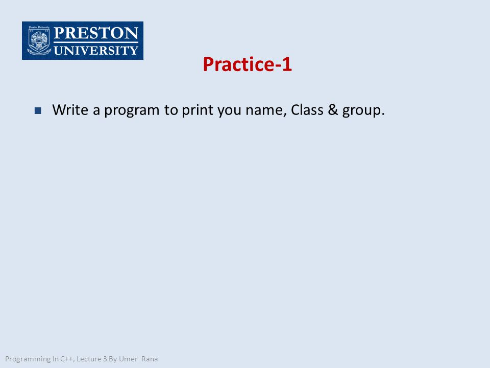 Practice-1 n Write a program to print you name, Class & group.