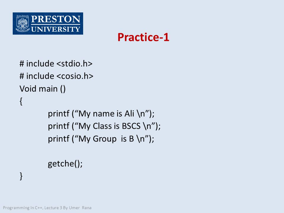Practice-1 # include Void main () { printf ( My name is Ali \n ); printf ( My Class is BSCS \n ); printf ( My Group is B \n ); getche(); } Programming In C++, Lecture 3 By Umer Rana