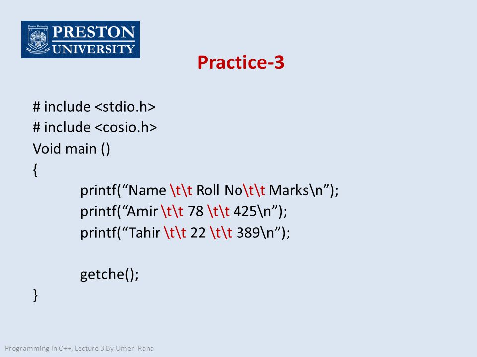 """Practice-3 # include Void main () { printf(""""Name \t\t Roll No\t\t Marks\n""""); printf(""""Amir \t\t 78 \t\t 425\n""""); printf(""""Tahir \t\t 22 \t\t 389\n""""); ge"""