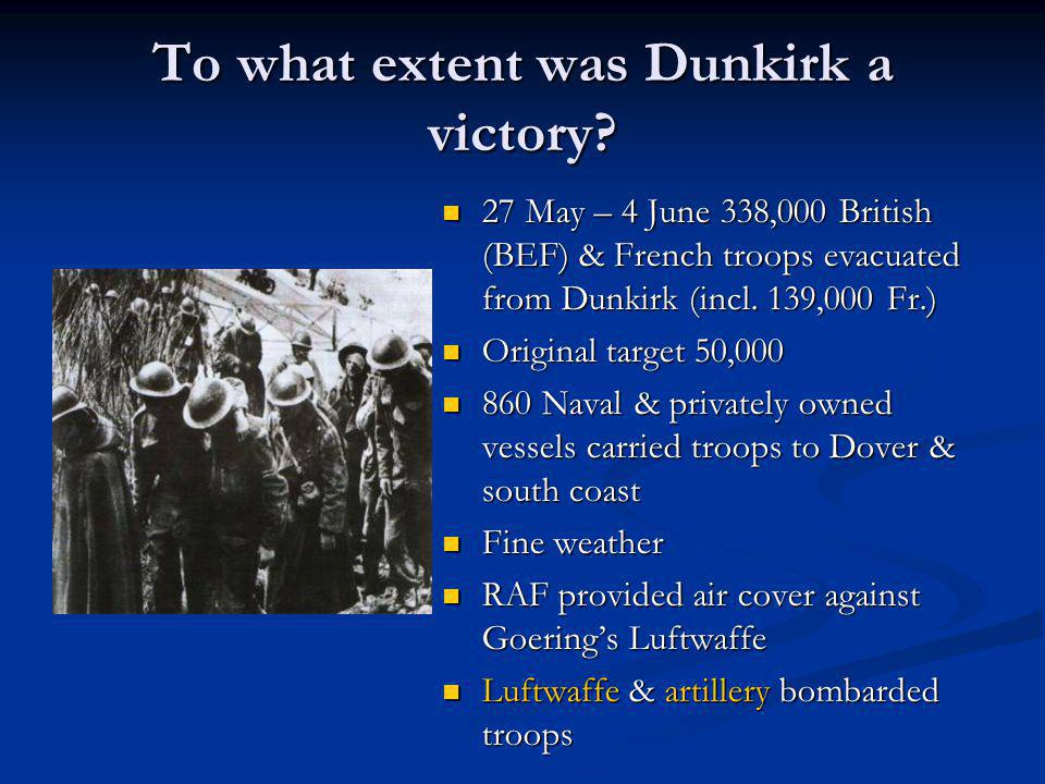 To what extent was Dunkirk a victory? 27 May – 4 June 338,000 British (BEF) & French troops evacuated from Dunkirk (incl. 139,000 Fr.) Original target