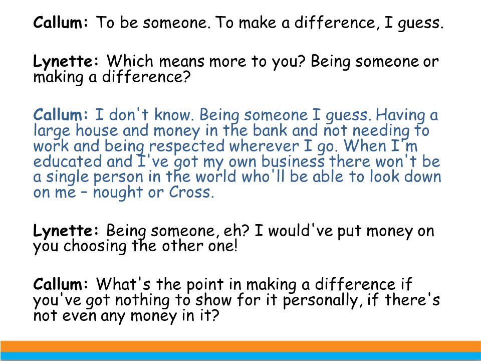 Callum: To be someone. To make a difference, I guess. Lynette: Which means more to you? Being someone or making a difference? Callum: I don't know. Be