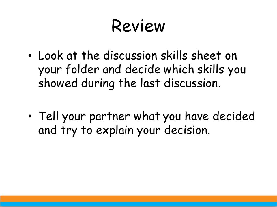 Review Look at the discussion skills sheet on your folder and decide which skills you showed during the last discussion. Tell your partner what you ha