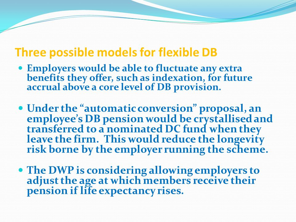 Three possible models for flexible DB Employers would be able to fluctuate any extra benefits they offer, such as indexation, for future accrual above a core level of DB provision.
