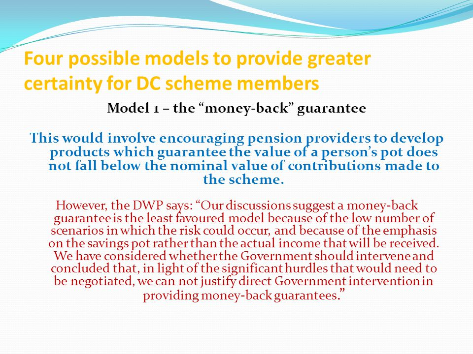 Four possible models to provide greater certainty for DC scheme members Model 1 – the money-back guarantee This would involve encouraging pension providers to develop products which guarantee the value of a person's pot does not fall below the nominal value of contributions made to the scheme.