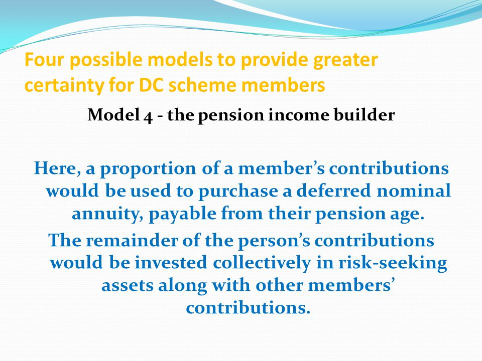 Four possible models to provide greater certainty for DC scheme members Model 4 - the pension income builder Here, a proportion of a member's contributions would be used to purchase a deferred nominal annuity, payable from their pension age.