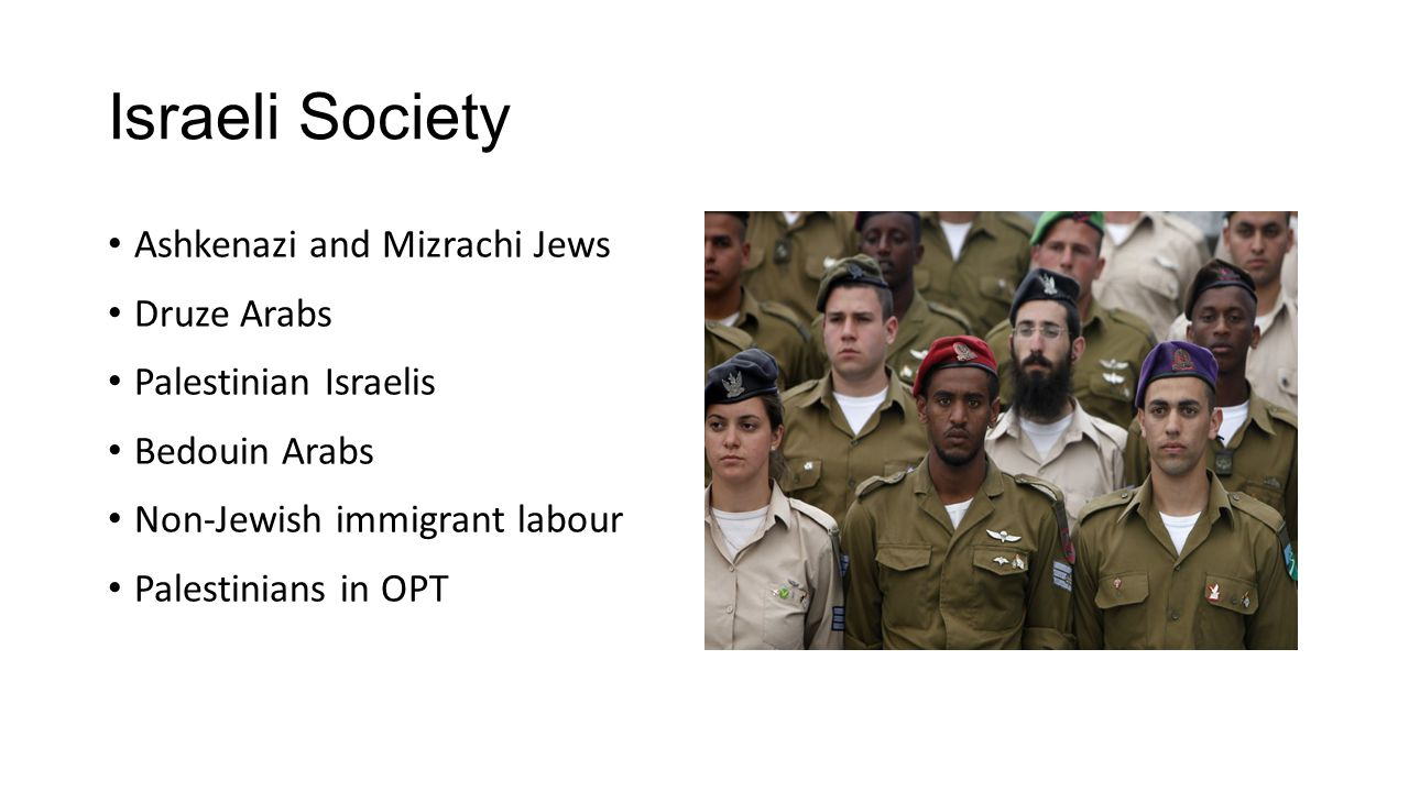 Israeli Society Ashkenazi and Mizrachi Jews Druze Arabs Palestinian Israelis Bedouin Arabs Non-Jewish immigrant labour Palestinians in OPT