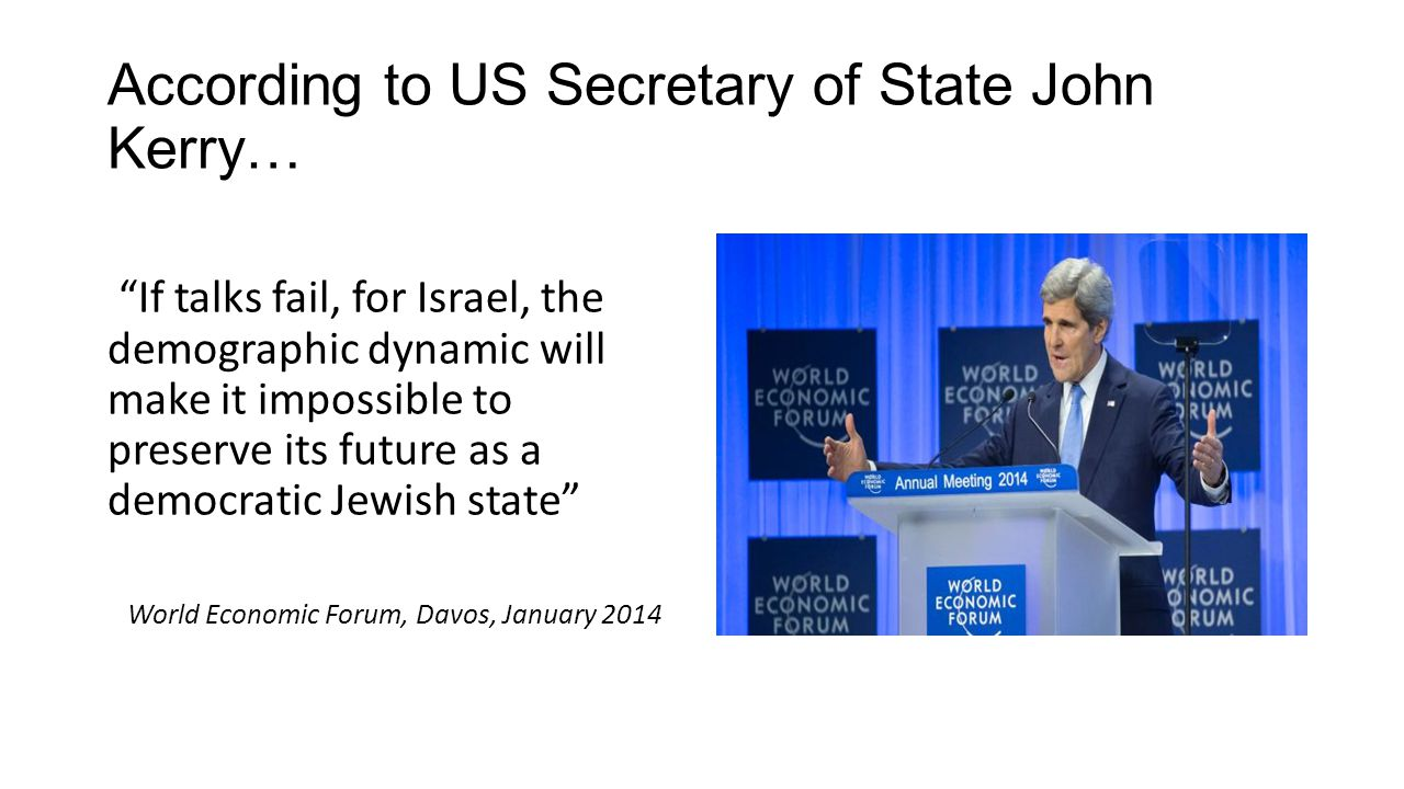 "According to US Secretary of State John Kerry… ""If talks fail, for Israel, the demographic dynamic will make it impossible to preserve its future as a"