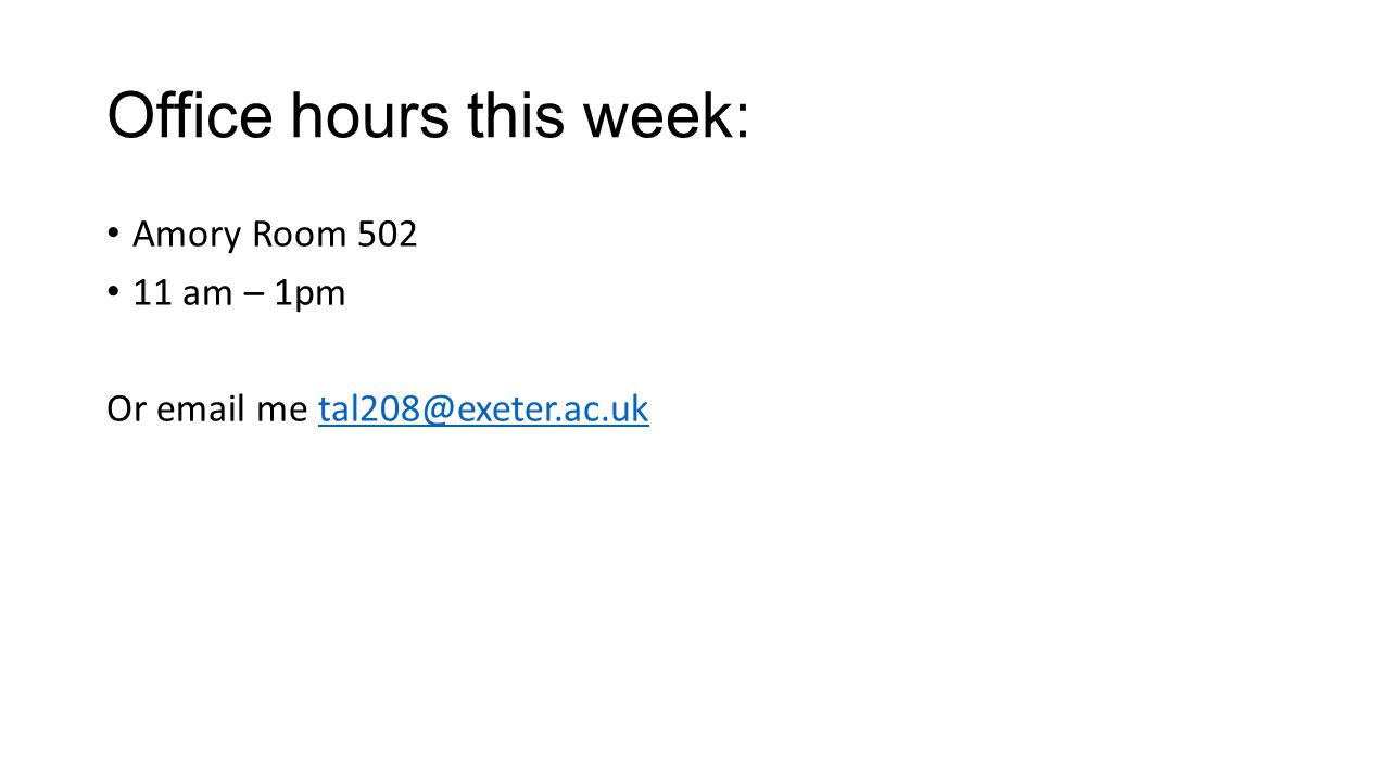 Office hours this week: Amory Room 502 11 am – 1pm Or email me tal208@exeter.ac.uktal208@exeter.ac.uk