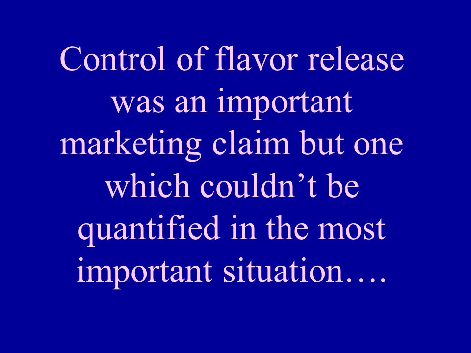 Control of flavor release was an important marketing claim but one which couldn't be quantified in the most important situation….