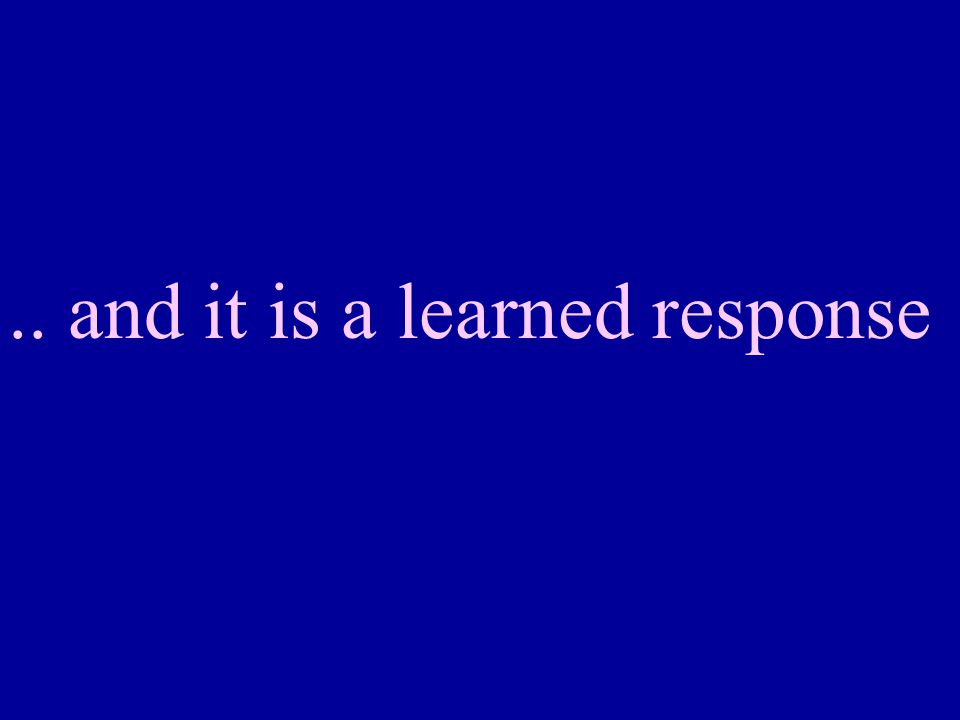 .. and it is a learned response