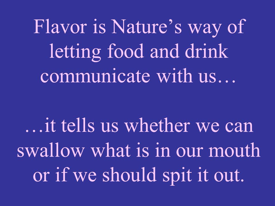 Flavor is Nature's way of letting food and drink communicate with us… …it tells us whether we can swallow what is in our mouth or if we should spit it out.