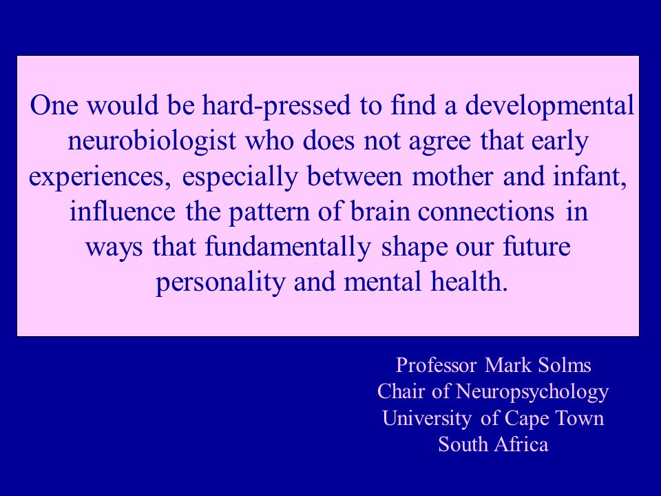 One would be hard-pressed to find a developmental neurobiologist who does not agree that early experiences, especially between mother and infant, influence the pattern of brain connections in ways that fundamentally shape our future personality and mental health.