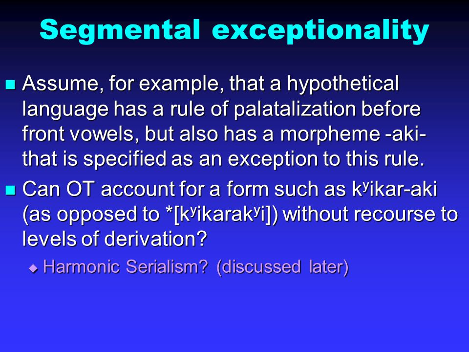 Segmental exceptionality Assume, for example, that a hypothetical language has a rule of palatalization before front vowels, but also has a morpheme -aki- that is specified as an exception to this rule.