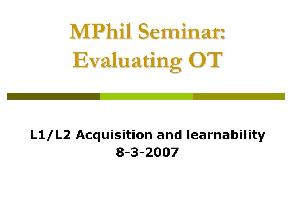 MPhil Seminar: Evaluating OT L1/L2 Acquisition and learnability 8-3-2007