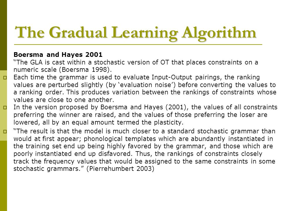 The Gradual Learning Algorithm  Boersma and Hayes 2001  The GLA is cast within a stochastic version of OT that places constraints on a numeric scale (Boersma 1998).