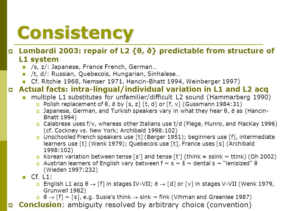 Consistency  Lombardi 2003: repair of L2 {θ, ð} predictable from structure of L1 system /s, z/: Japanese, France French, German… /t, d/: Russian, Quebecois, Hungarian, Sinhalese… Cf.