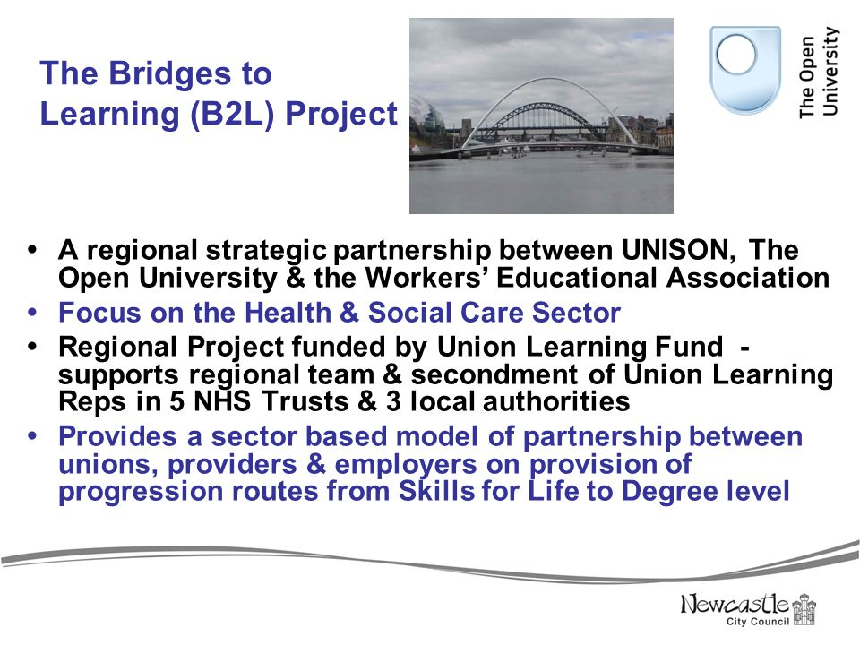 The Bridges to Learning (B2L) Project  A regional strategic partnership between UNISON, The Open University & the Workers' Educational Association 