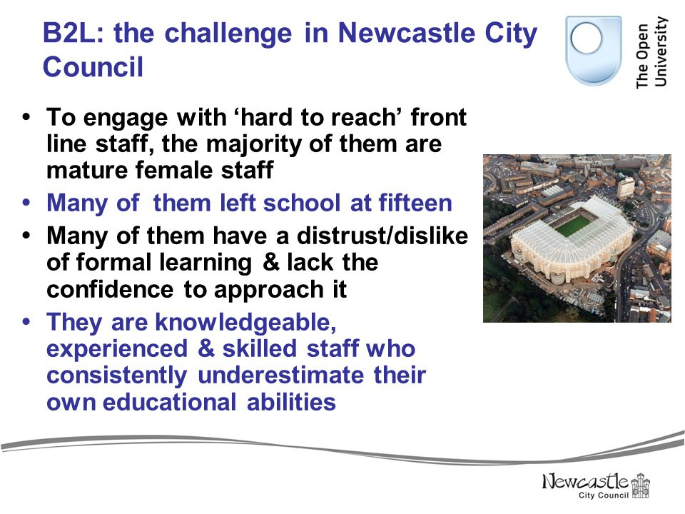 B2L: the challenge in Newcastle City Council  To engage with 'hard to reach' front line staff, the majority of them are mature female staff  Many of