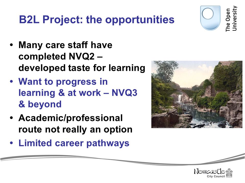 B2L Project: the opportunities  Many care staff have completed NVQ2 – developed taste for learning  Want to progress in learning & at work – NVQ3 &