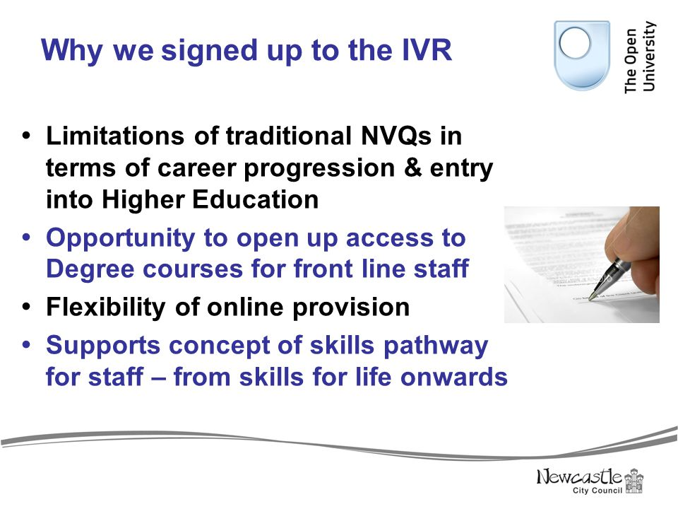 Why we signed up to the IVR  Limitations of traditional NVQs in terms of career progression & entry into Higher Education  Opportunity to open up ac