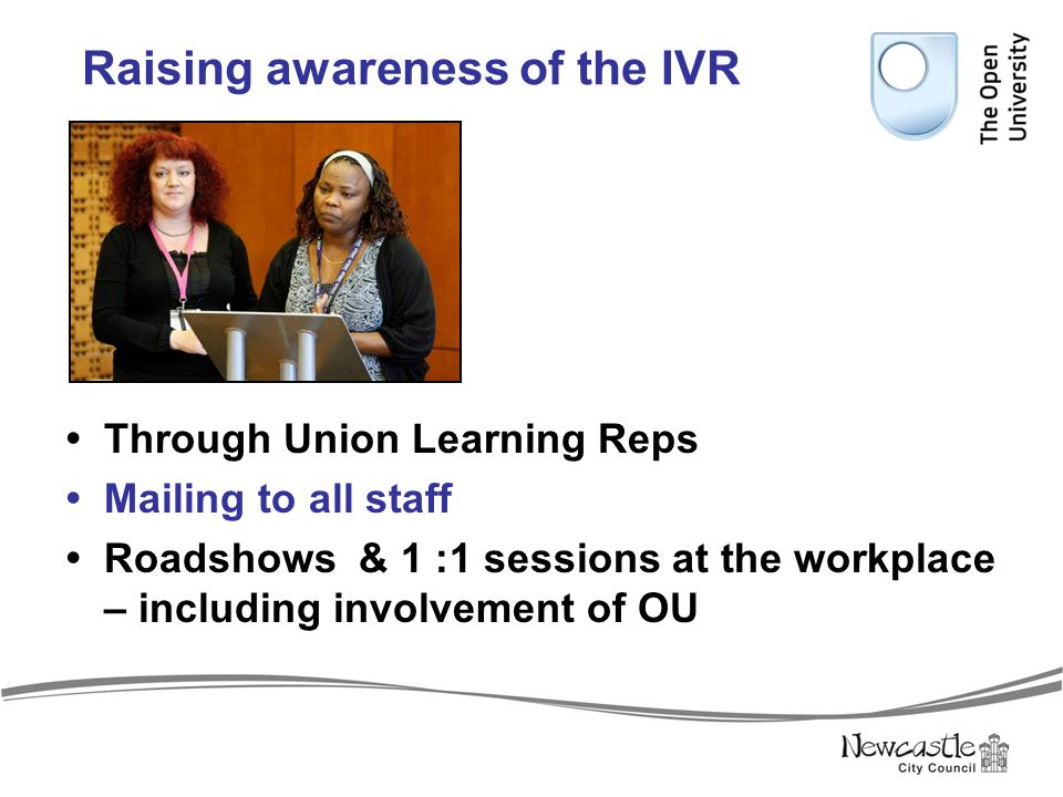 Raising awareness of the IVR  Through Union Learning Reps  Mailing to all staff  Roadshows & 1 :1 sessions at the workplace – including involvement