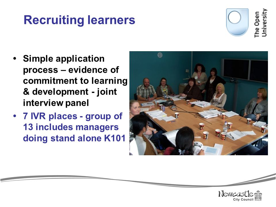 Recruiting learners  Simple application process – evidence of commitment to learning & development - joint interview panel  7 IVR places - group of