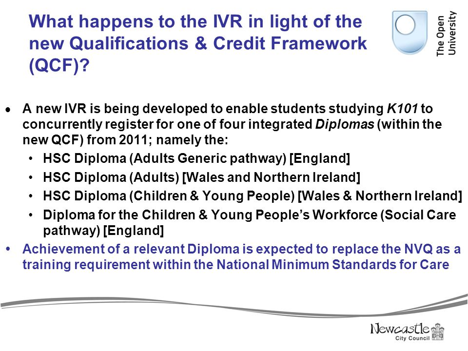 What happens to the IVR in light of the new Qualifications & Credit Framework (QCF)?  A new IVR is being developed to enable students studying K101 t