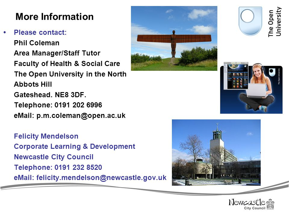 More Information  Please contact: Phil Coleman Area Manager/Staff Tutor Faculty of Health & Social Care The Open University in the North Abbots Hill
