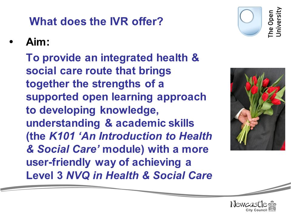 Structure of the IVR  The IVR currently provides a full NVQ Level 3 in Health & Social Care (Adults or Children & Young People) award  Much evidence is generated by completing unit activities within the K101 module (these include reflective accounts of practice).