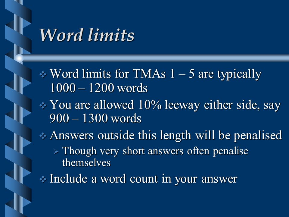 Word limits  Word limits for TMAs 1 – 5 are typically 1000 – 1200 words  You are allowed 10% leeway either side, say 900 – 1300 words  Answers outside this length will be penalised  Though very short answers often penalise themselves  Include a word count in your answer