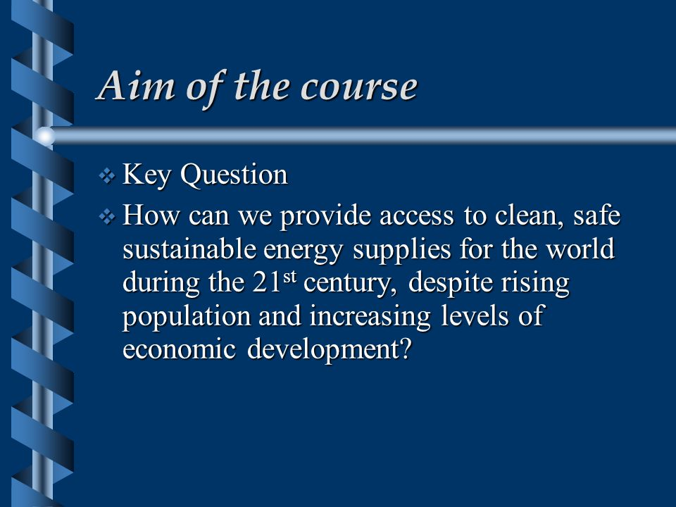 Course themes  Current patterns of energy use and energy sources including;  Fossil fuels,  Nuclear energy  The use of renewable energy sources and their potential for providing sustainable energy supplies  Energy management and conservation as ways of providing for more sustainable use  Evaluating ways in which individual countries and the world as a whole can move towards more sustainable energy use