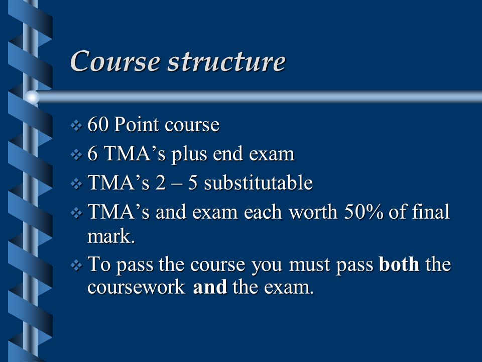 Course structure  60 Point course  6 TMA's plus end exam  TMA's 2 – 5 substitutable  TMA's and exam each worth 50% of final mark.