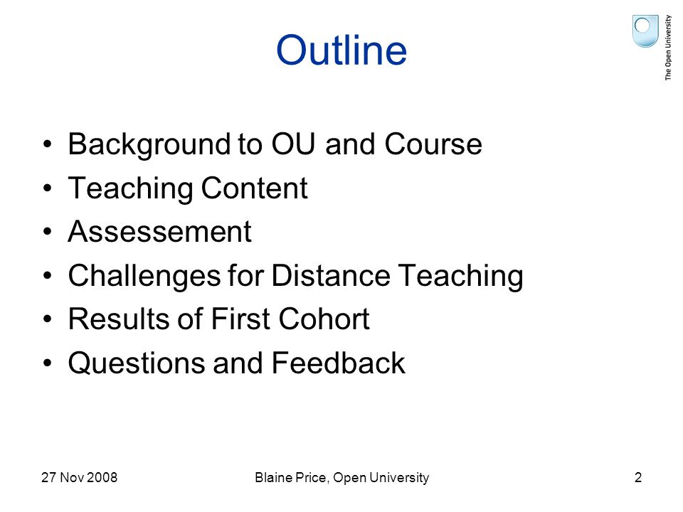 27 Nov 2008Blaine Price, Open University2 Outline Background to OU and Course Teaching Content Assessement Challenges for Distance Teaching Results of First Cohort Questions and Feedback