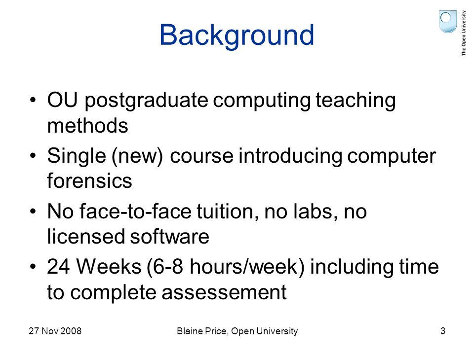 27 Nov 2008Blaine Price, Open University3 Background OU postgraduate computing teaching methods Single (new) course introducing computer forensics No