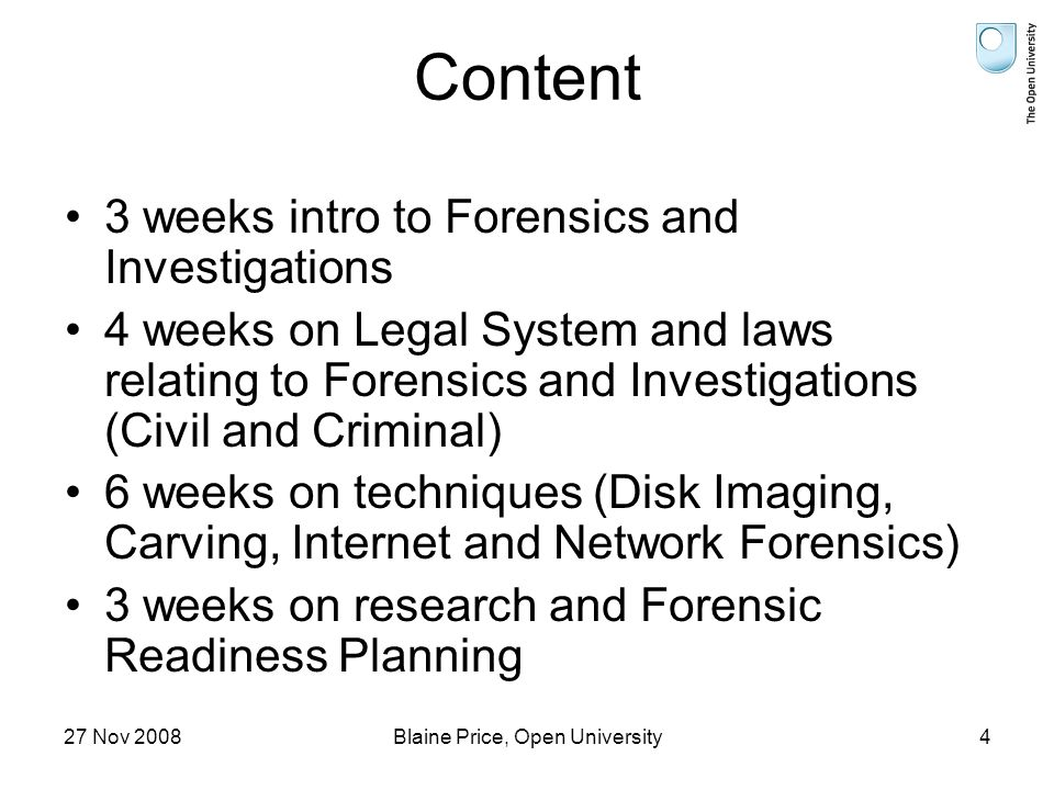 27 Nov 2008Blaine Price, Open University4 Content 3 weeks intro to Forensics and Investigations 4 weeks on Legal System and laws relating to Forensics