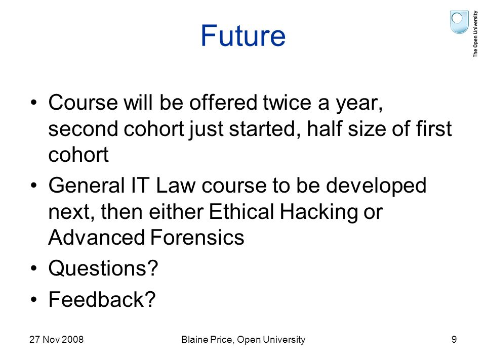 27 Nov 2008Blaine Price, Open University9 Future Course will be offered twice a year, second cohort just started, half size of first cohort General IT