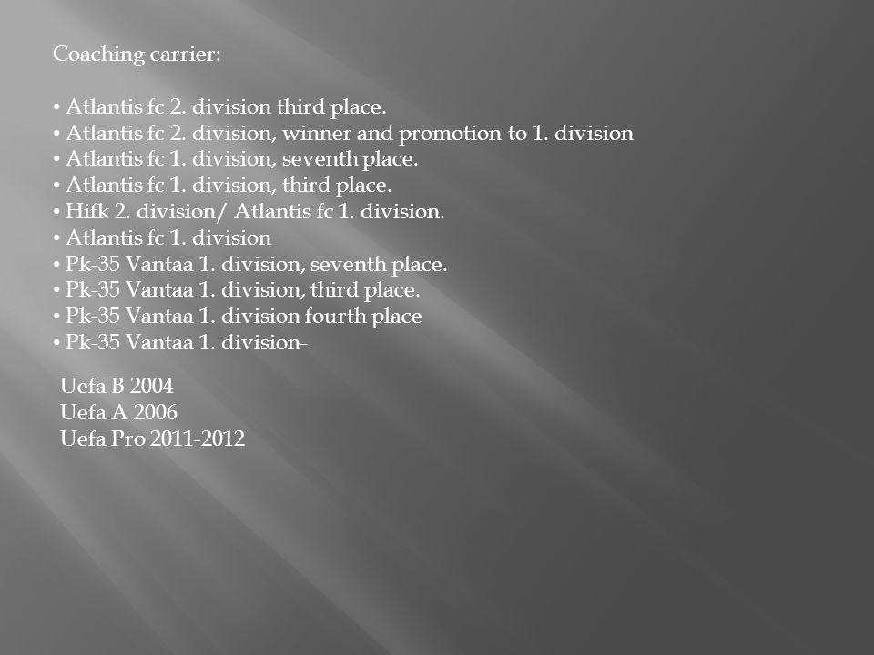 Coaching carrier: Atlantis fc 2. division third place. Atlantis fc 2. division, winner and promotion to 1. division Atlantis fc 1. division, seventh p