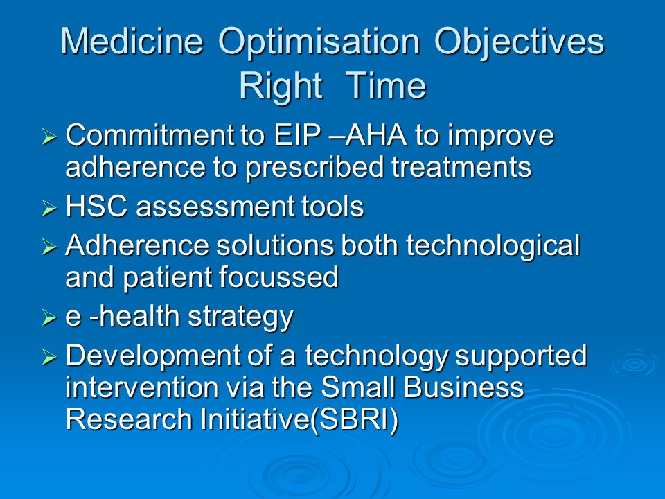 Medicine Optimisation Objectives Right Time  Commitment to EIP –AHA to improve adherence to prescribed treatments  HSC assessment tools  Adherence solutions both technological and patient focussed  e -health strategy  Development of a technology supported intervention via the Small Business Research Initiative(SBRI)