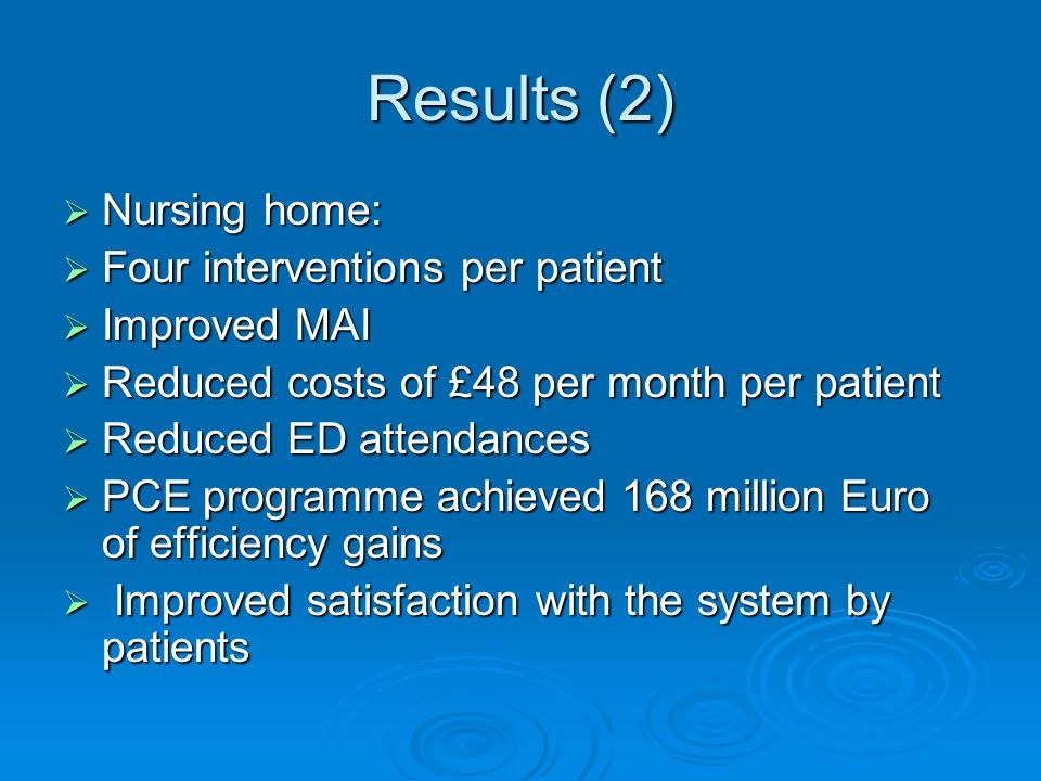 Results (2)  Nursing home:  Four interventions per patient  Improved MAI  Reduced costs of £48 per month per patient  Reduced ED attendances  PCE programme achieved 168 million Euro of efficiency gains  Improved satisfaction with the system by patients