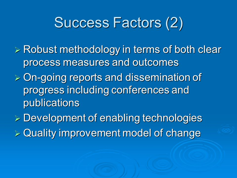 Success Factors (2)  Robust methodology in terms of both clear process measures and outcomes  On-going reports and dissemination of progress including conferences and publications  Development of enabling technologies  Quality improvement model of change