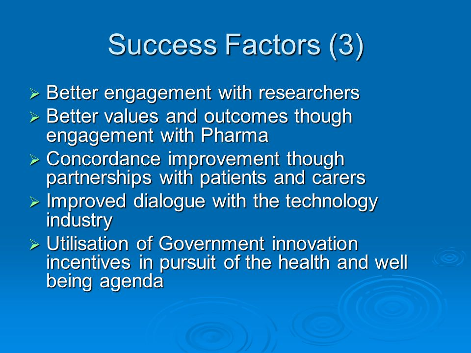 Success Factors (3)  Better engagement with researchers  Better values and outcomes though engagement with Pharma  Concordance improvement though partnerships with patients and carers  Improved dialogue with the technology industry  Utilisation of Government innovation incentives in pursuit of the health and well being agenda