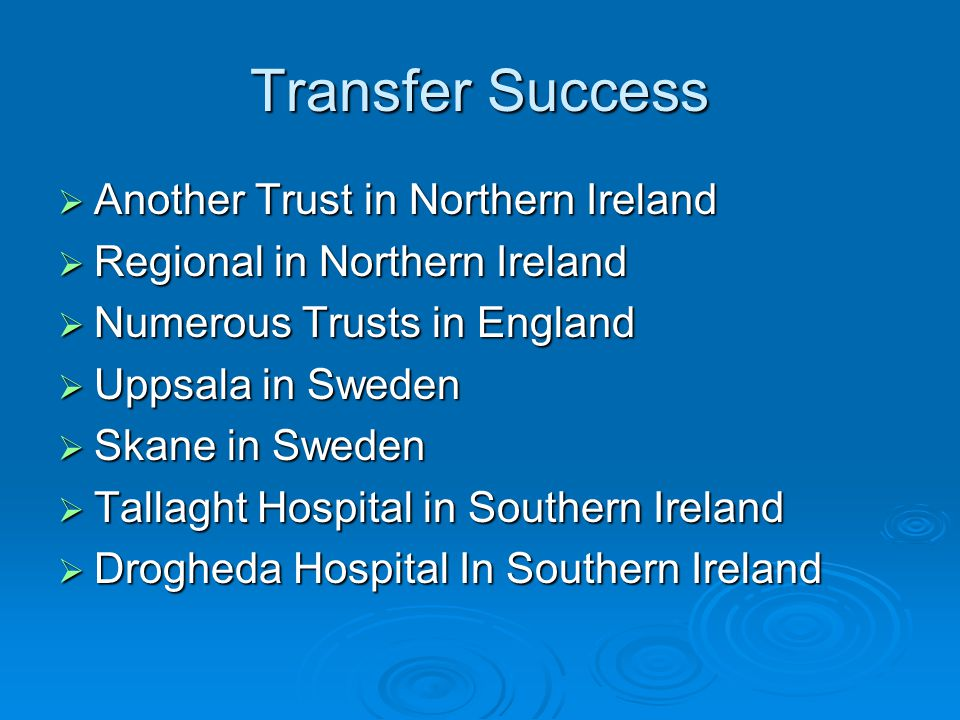 Transfer Success  Another Trust in Northern Ireland  Regional in Northern Ireland  Numerous Trusts in England  Uppsala in Sweden  Skane in Sweden  Tallaght Hospital in Southern Ireland  Drogheda Hospital In Southern Ireland